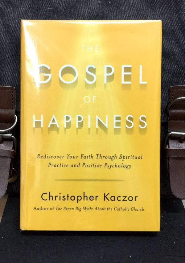 Christopher Kaczor - THE GOSPEL OF HAPPINESS : Rediscover Your Faith through Spiritual Practice and Positive Psychology