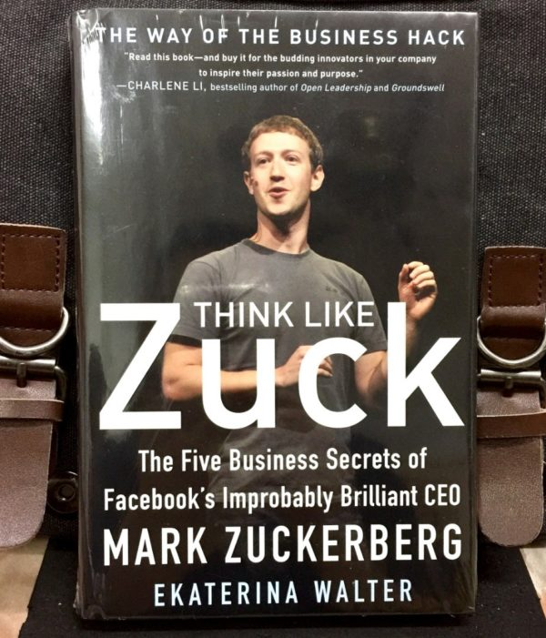 Think Like Zuck : The Five Business Secrets Of Facebook's Improbably Brillant CEO
