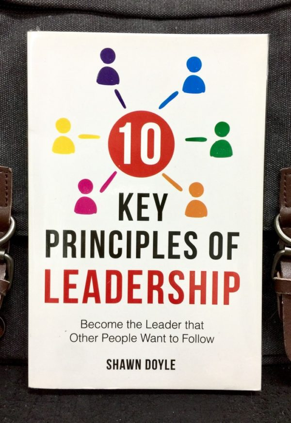 SHAWN DOYLE - 10 KEY PRINCIPLES OF LEADERSHIP : Become The Leader That Other People Want To Follow