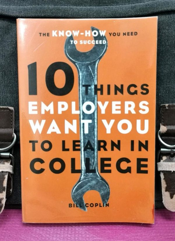 Bill Coplin - 10 THINGS EMPLOYERS WANT YOU TO LEARN IN COLLEGE : The Know-How You Need To Succeed