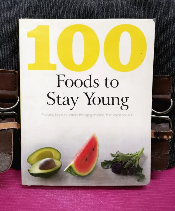 100 FOODS TO STAY YOUNG : Everyday Foods To Combat The Aging Process From Inside And Outside