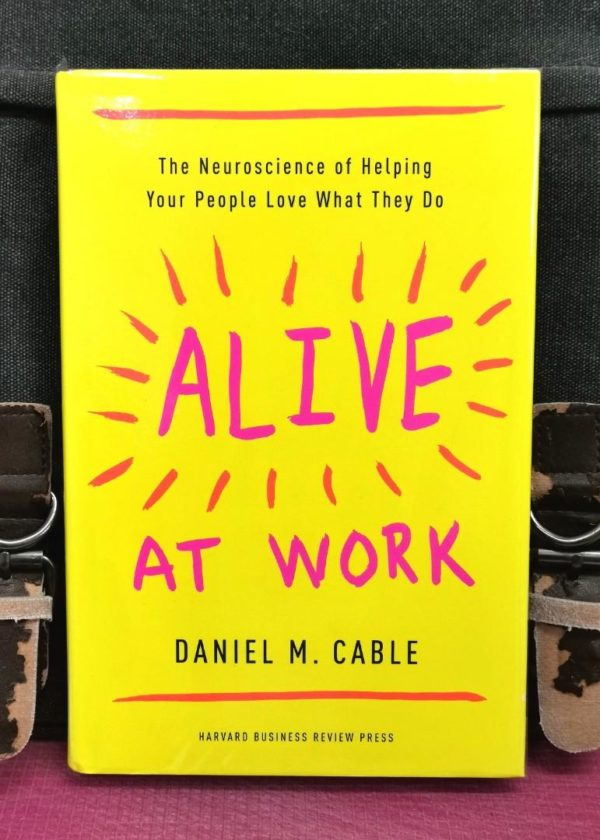 Daniel M. Cable - ALIVE AT WORK : The Neuroscience of Helping Your People Love What They Do